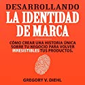 Desarrollando la Identidad de Marca [Brand Identity Breakthrough]: Cómo Crear una Historia Única Sobre tu Negocio para Volver Irresistibles tus Productos Audiobook by Gregory Diehl Narrated by Luis Alberto Casado