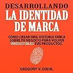 Desarrollando la Identidad de Marca [Brand Identity Breakthrough]: Cómo Crear una Historia Única Sobre tu Negocio para Volver Irresistibles tus Productos | Gregory Diehl