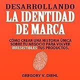 Desarrollando la Identidad de Marca [Brand Identity Breakthrough]: Cómo Crear una Historia Única Sobre tu Negocio para Volver Irresistibles tus Productos