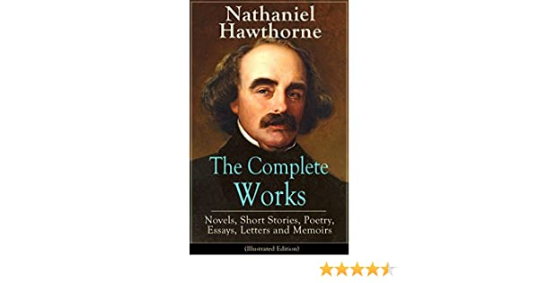 the complete works of nathaniel hawthorne novels short stories  the complete works of nathaniel hawthorne novels short stories poetry essays letters and memoirs illustrated edition the scarlet letter its