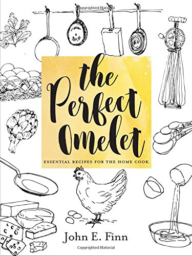 The Perfect Omelet: Essential Recipes for the Home Cook by John E. Finn