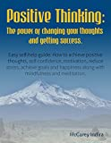 POSITIVE THINKING: The Power Of Changing Thoughts And Getting Success. (Easy self-help guide: How to get positive thoughts, self-confidence, motivation, ... stress, depression and achieve happiness)