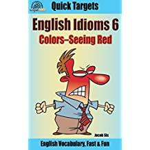 English Idioms: Colors—Seeing Red: Vocabulary, Fast & Fun (Quick Targets in English, Idioms Book 6)