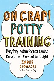 Oh Crap! Potty Training: Everything Modern Parents Need to Know  to Do It Once and Do It Right (1) (Oh Crap Pa