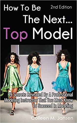 How To Be The Next Top Model: 19 Secrets Revealed By A Professional Modeling Instructor That You Must Know To Succeed In Modeling by Colleen M. Jansen (2015-02-07)