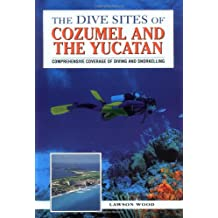 The Dive Sites of Cozumel, Cancun and the Mayan Riviera : Comprehensive Coverage of Diving and Snorkeling