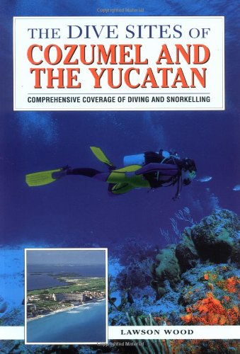 Lawson Wood - The Dive Sites of Cozumel, Cancun and the Mayan Riviera : Comprehensive Coverage of Diving and Snorkeling