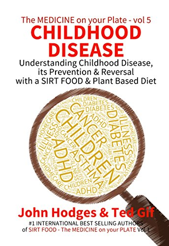Smart Diet: CHILDHOOD DISEASE: Understanding Childhood Disease its Prevention & Reversal with a SIRT FOOD & Plant Based Diet (The MEDICINE on your PLATE Book 5)
