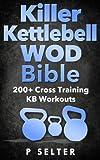 Kettlebell: Killer Kettlebell WOD Bible: 200+ Cross Training KB Workouts (Kettlebell, Kettlebell...