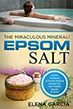 Epsom Salt: The Miraculous Mineral!: Holistic Solutions & Proven Healing Recipes for Health, Beauty & Home (DIY, Health, Beauty, Holistic, Spa, Natural Remedies Book 1)