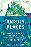 """Unruly Places Lost Spaces, Secret Cities, and Other Inscrutable Geographies"" av Alastair Bonnett"