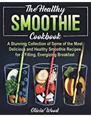 THE HEALTHY SMOOTHIE COOKBOOK: A Stunning Collection of Some of the Most Delicious and Healthy Smoothie Recipes for a Filling, Energizing Breakfast