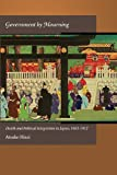 Government by Mourning : Death and Political Integration in Japan, 1603-1912, Hirai, Atsuko, 0674066820