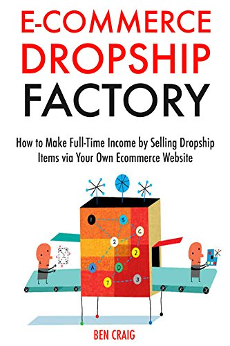 Ecommerce Dropship Factory: How to Make Full-Time Income by Selling Dropship Items via Your Own Ecommerce Website