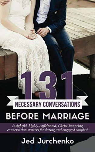 131 Necessary Conversations Before Marriage: Insightful, highly-caffeinated,  Christ-honoring conversation starters  for dating and engaged couples! (Creative Conversations) (Volume 3)