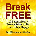 Break Free: 12 Scientifically Proven Ways to Be Incredibly Happy | Dr. Jill Ammon-Wexler