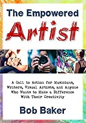 The Empowered Artist: A Call to Action for Musicians, Writers, Visual Artists, and Anyone Who Wants to Make a Difference With Their Creativity (English Edition)