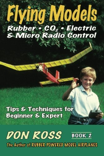Flying Models: Rubber; Co2; Electric & Micro Radio Control: Tips & Techniques for Beginnerto Expert: Volume 2 (Don Ross)