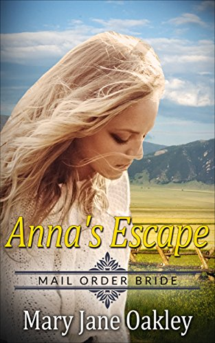 Mail Order Bride: Anna's Escape: Based on the courageous and tenacious mail order brides of the - Order Oakley