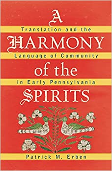 A Harmony of the Spirits: Translation and the Language of Community in Early Pennsylvania (Published by the Omohundro Institute of Early American and the University of North Carolina Press)