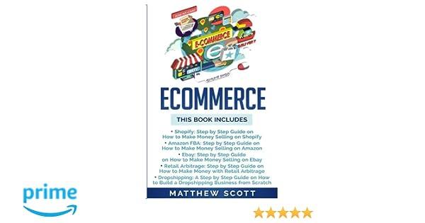 Ecommerce: Shopify, Amazon FBA, Ebay, Retail Arbitrage, Dropshipping: Matthew Scott: 9781979790178: Amazon.com: Books