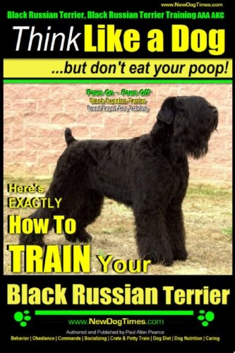 Black Russian Terrier, Black Russian Terrier Training AAA AKC: Think Like a Dog, but Don?t Eat Your Poop! | Black Russian Terrier Breed Expert ... Train Your Black Russian Terrier (Volume 1)