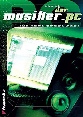 Der Musiker-PC: Kaufen - Aufrüsten - Konfigurieren - Optimieren. Für alle Einsteiger, die mit dem PC Musik machen, digital bearbeiten und auf CD brennen wollen
