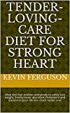Tender-Loving-Care Diet For Strong Heart:  Ideal diet that enables everybody to safely lose weight, freshly lower abundant cholesterol and transform poor life into much better one!