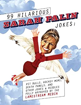 99 Hilarious Sarah Palin Jokes: Pit Bulls, Hockey Moms, Death Panels And Other Jokes & Riddles Fully Approved by the Lamestream Media by [Richardson, Ellis]