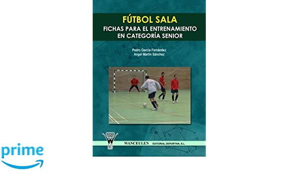 Fútbol Sala : Fichas Para El Entrenamiento En Seniors (Spanish Edition): Pedro García Fernández Y Ángel Martín Sánchez: 9788498231212: Amazon.com: Books