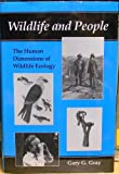 Wildlife and People : The Human Dimensions of Wildlife Ecology, Gray, Gary G., 0252019474