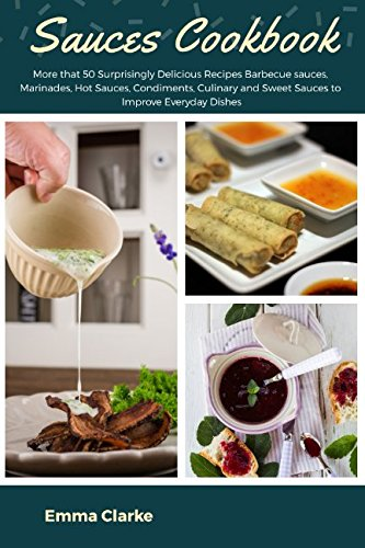 Sauces Cookbook: More that 50 Surprisingly Delicious Recipes Barbecue sauces, Marinades, Hot Sauces, Condiments, Culinary and Sweet Sauces to Improve Everyday Dishes (Easy Meal) by Emma Clarke