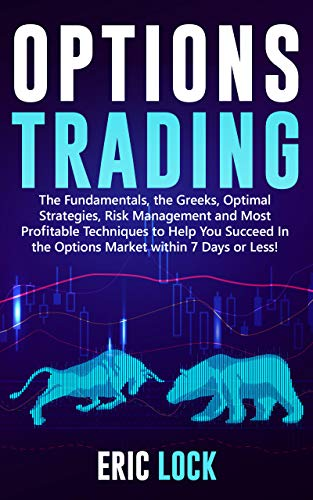 Options Trading: The Fundamentals, The Greeks, Optimal Strategies, Risk Management And Best Profitable Techniques To Help You Succeed In The Options ...