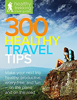 300 Healthy Travel Tips: Make your next business trip or vacation healthy, productive, worry-free, and fun — on the plane and on the road (Healthy Trekking Travel Guides Book 1) by [Teeter, Brian]