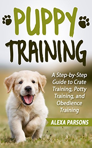 Puppy Training: A Step-by-Step Guide to Crate Training, Potty Training, and Obedience Training (Best Way To Toilet Train A Dog)