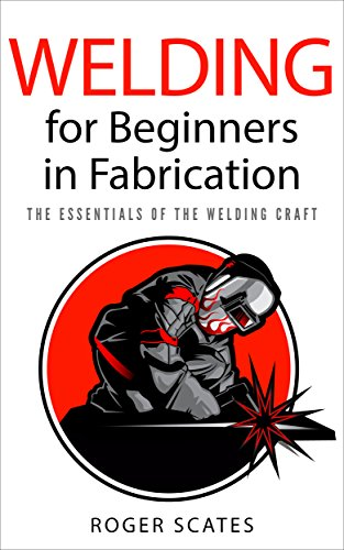 Welding for Beginners in Fabrication: The Essentials of the Welding Craft (Best Welder For Automotive Fabrication)