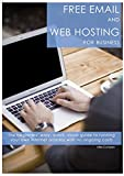 Free Email and Web Hosting For Business: The beginners  easy, quick, visual guide to running your own internet address with no ongoing costs