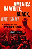 America in White, Black, and Gray : A History of the Stormy 1960s, Fischer, Klaus P., 0826428266