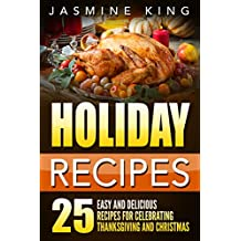 Holiday Recipes: 25 Easy and Delicious Recipes for Celebrating Thanksgiving and Christmas