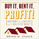 Buy It, Rent It, Profit!: Make Money as a Landlord in Any Real Estate Market | Bryan M. Chavis