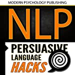 NLP: Persuasive Language Hacks: Instant Social Influence with Subliminal Thought Control and Neuro Linguistic Programming | Modern Psychology Publishing