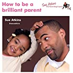 How to Be a Brilliant Parent: Practical Advice for Being a Brilliant Parent | Sue Atkins