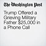 Trump Offered a Grieving Military Father $25,000 in a Phone Call | Dan Lamothe,Lindsey Bever,Eli Rosenberg