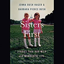Sisters First: Stories from Our Wild and Wonderful Life Audiobook by Jenna Bush Hager, Barbara Pierce Bush, Laura Bush - foreword Narrated by Barbara Pierce Bush, Jenna Bush Hager