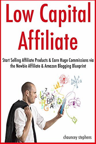 Low Capital Affiliate Marketing: Start Selling Affiliate Products & Earn Huge Commissions via the Newbie Affiliate & Amazon Blogging Blueprint