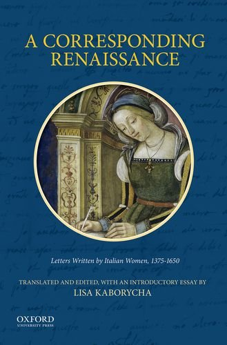 A Corresponding Renaissance: Letters Written by Italian Women, 1375-1650 by Oxford University Press