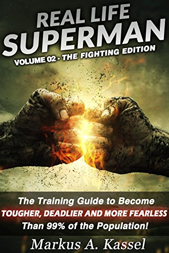 Real Life Superman: the Training Guide to Become Tougher, Deadlier and More Fearless than 99% of the Population: Volume 02: the Fighting Edition by [Kassel, Markus A.]