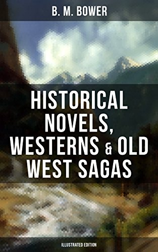 B. M. BOWER: Historical Novels, Westerns & Old West Sagas (Illustrated Edition): Including the Flying U Series, The Lonesome Trail, The Range Dwellers, ... The Thunder Bird, Her Prairie Knight…