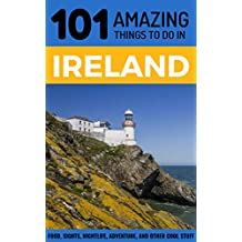 101 Amazing Things to Do in Ireland: Ireland Travel Guide (Dublin Travel Guide, Cork Travel, Kerry Travel, Belfast Travel)