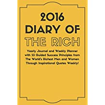 2016 Diary of THE RICH.: Yearly Journal and Weekly Planner with 53 Guided Success Principles from THE WORLD'S RICHEST MEN AND WOMEN Through Inspirational ... ruled + 50 plain pages. (English Edition)